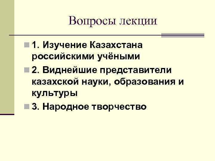 Вопросы лекции n 1. Изучение Казахстана российскими учёными n 2. Виднейшие представители казахской науки,