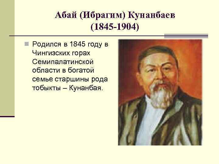 Абай (Ибрагим) Кунанбаев (1845 -1904) n Родился в 1845 году в Чингизских горах Семипалатинской