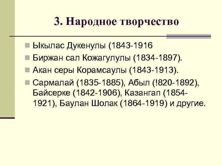 3. Народное творчество n Ыкылас Дукенулы (1843 -1916 n Биржан сал Кожагулулы (1834 -1897).