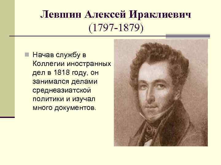 Левшин Алексей Ираклиевич (1797 -1879) n Начав службу в Коллегии иностранных дел в 1818