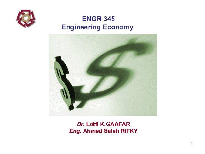 ENGR 345 Engineering Economy Dr. Lotfi K. GAAFAR Eng. Ahmed Salah RIFKY 1