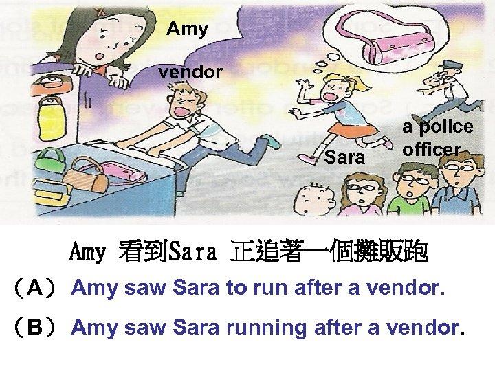 Amy vendor Sara a police officer Amy 看到Sara 正追著一個攤販跑 (A) Amy saw Sara to