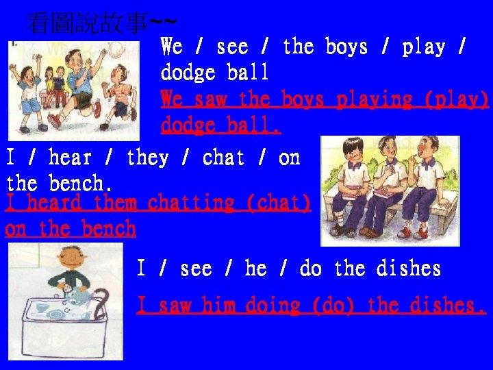 看圖說故事~~ We / see / the boys / play / dodge ball We saw