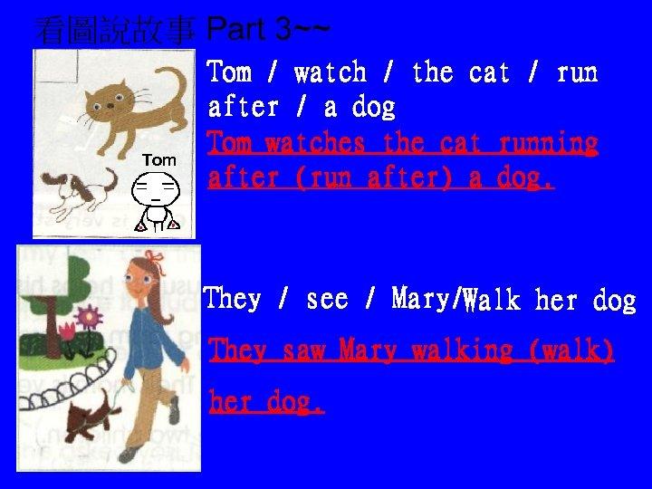 看圖說故事 Part 3~~ Tom / watch / the cat / run after / a