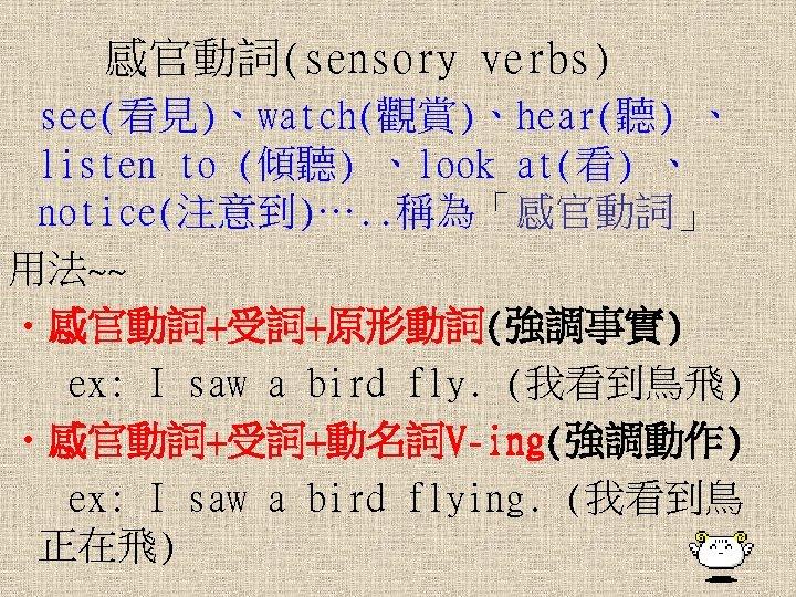 感官動詞(sensory verbs) see(看見)、watch(觀賞)、hear(聽) 、 listen to (傾聽) 、look at(看) 、 notice(注意到)…. . 稱為「感官動詞」 用法~~