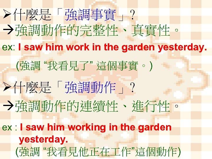 "Ø什麼是「強調事實」? 強調動作的完整性、真實性。 ex: I saw him work in the garden yesterday. (強調 ""我看見了"" 這個事實。)"