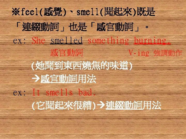 ※feel(感覺)、smell(聞起來)既是 「連綴動詞」也是「感官動詞」。 ex: She smelled something burning. 感官動詞 V-ing 強調動作 (她聞到東西燒焦的味道) 感官動詞用法 ex: It