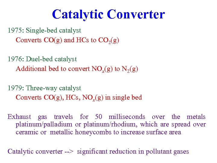 Catalytic Converter 1975: Single-bed catalyst Converts CO(g) and HCs to CO 2(g) 1976: Duel-bed