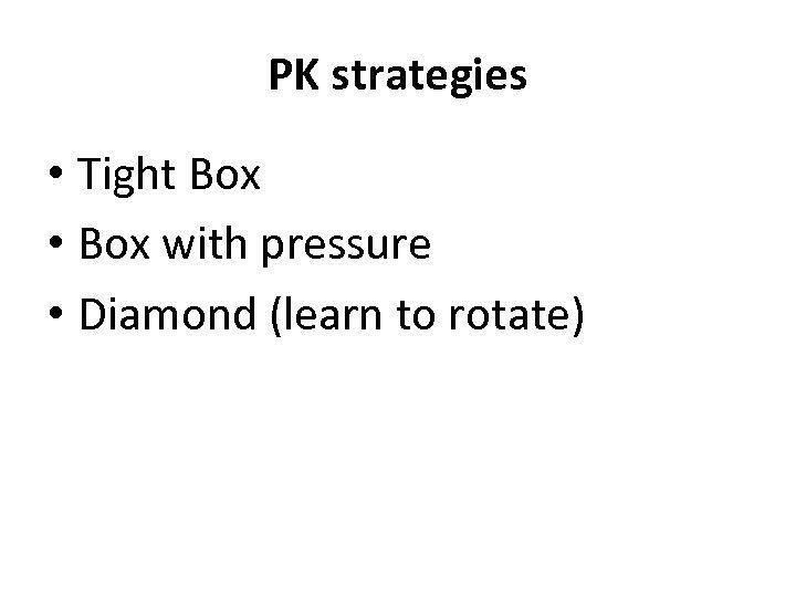 PK strategies • Tight Box • Box with pressure • Diamond (learn to rotate)