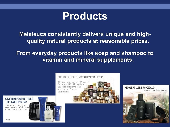 Products Melaleuca consistently delivers unique and highquality natural products at reasonable prices. From everyday