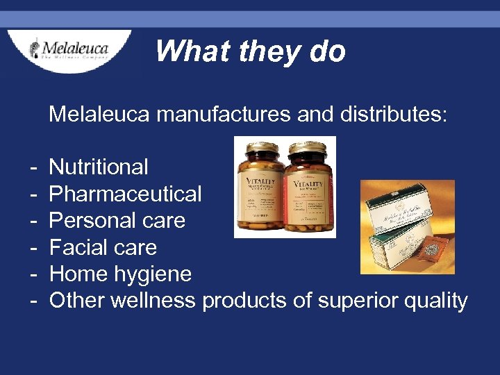 What they do Melaleuca manufactures and distributes: - Nutritional - Pharmaceutical - Personal care