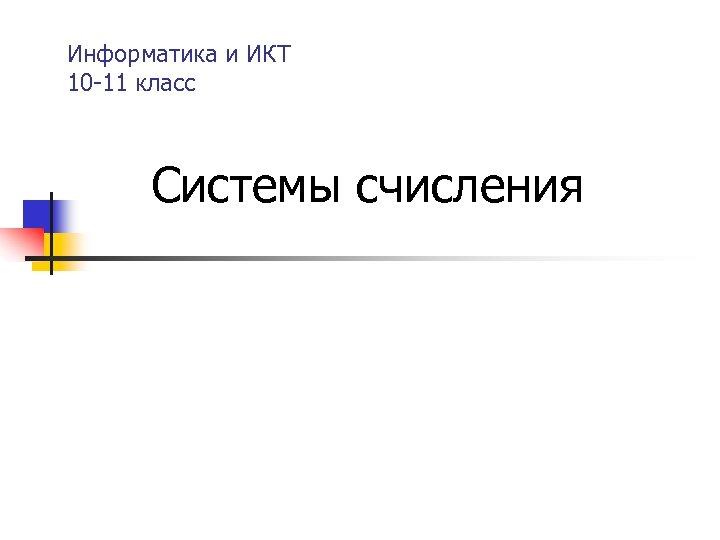Информатика и ИКТ 10 -11 класс Системы счисления