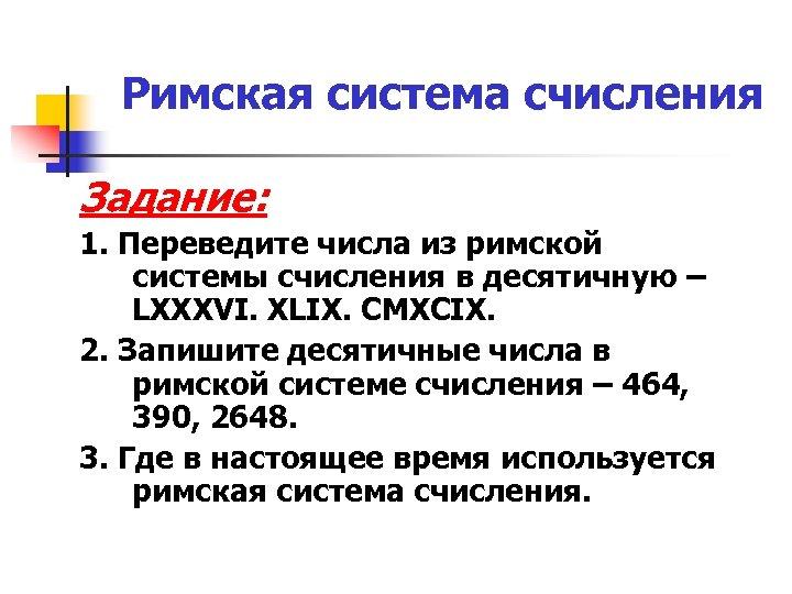 Римская система счисления Задание: 1. Переведите числа из римской системы счисления в десятичную –