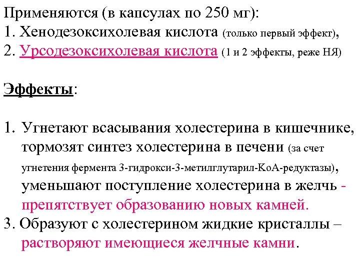 Применяются (в капсулах по 250 мг): 1. Хенодезоксихолевая кислота (только первый эффект), 2. Урсодезоксихолевая