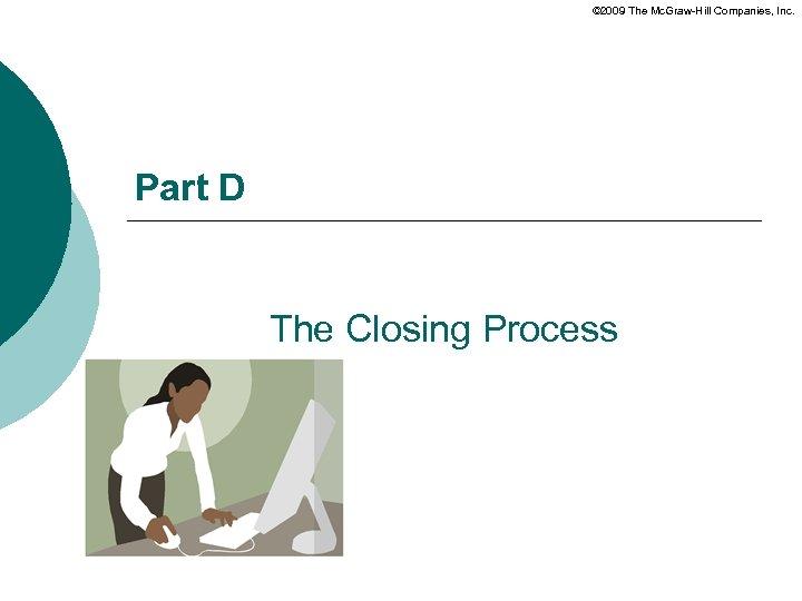 © 2009 The Mc. Graw-Hill Companies, Inc. Part D The Closing Process