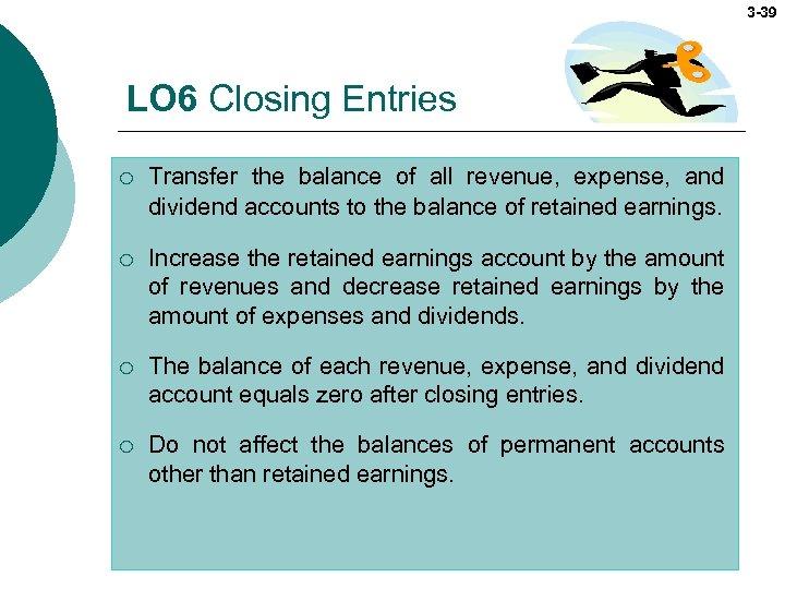 3 -39 LO 6 Closing Entries ¡ Transfer the balance of all revenue, expense,