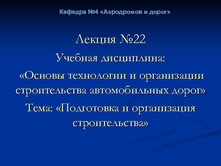 Кафедра № 4 «Аэродромов и дорог» Лекция № 22 Учебная дисциплина: «Основы технологии и