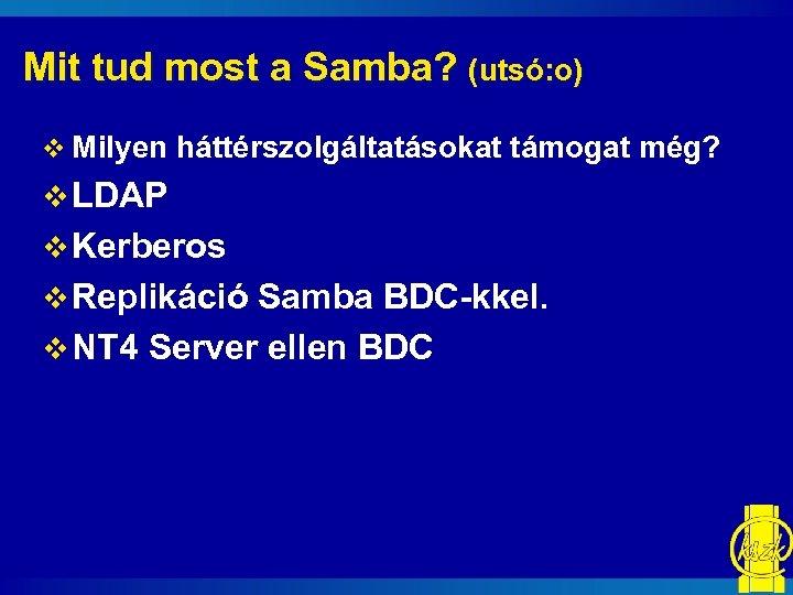 Mit tud most a Samba? (utsó: o) v Milyen háttérszolgáltatásokat támogat még? v LDAP