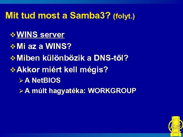 Mit tud most a Samba 3? (folyt. ) v WINS server v Mi az