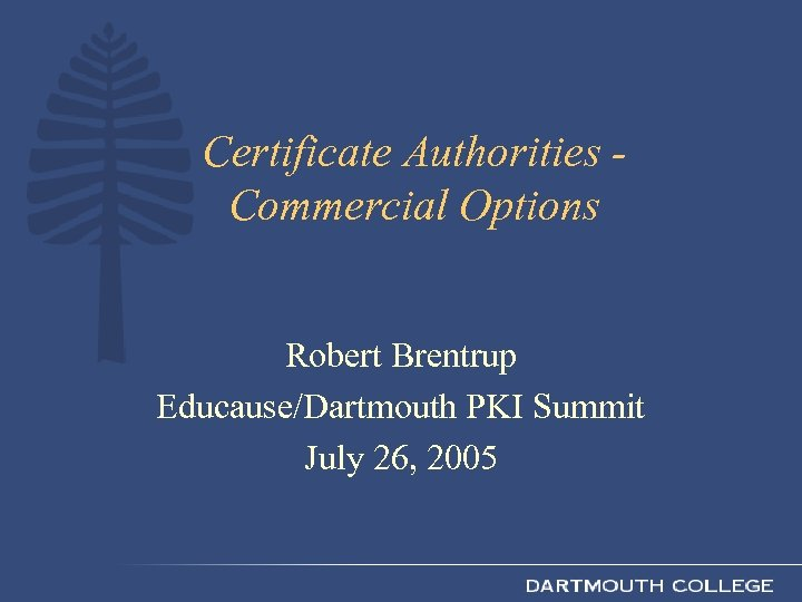 Certificate Authorities Commercial Options Robert Brentrup Educause/Dartmouth PKI Summit July 26, 2005
