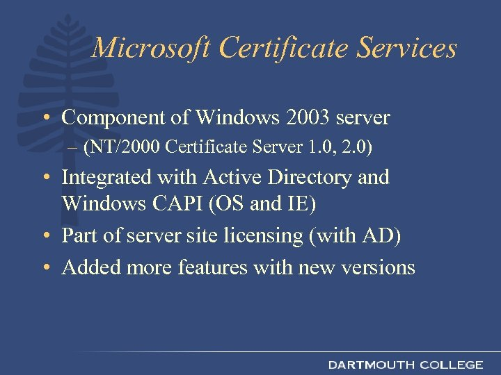 Microsoft Certificate Services • Component of Windows 2003 server – (NT/2000 Certificate Server 1.
