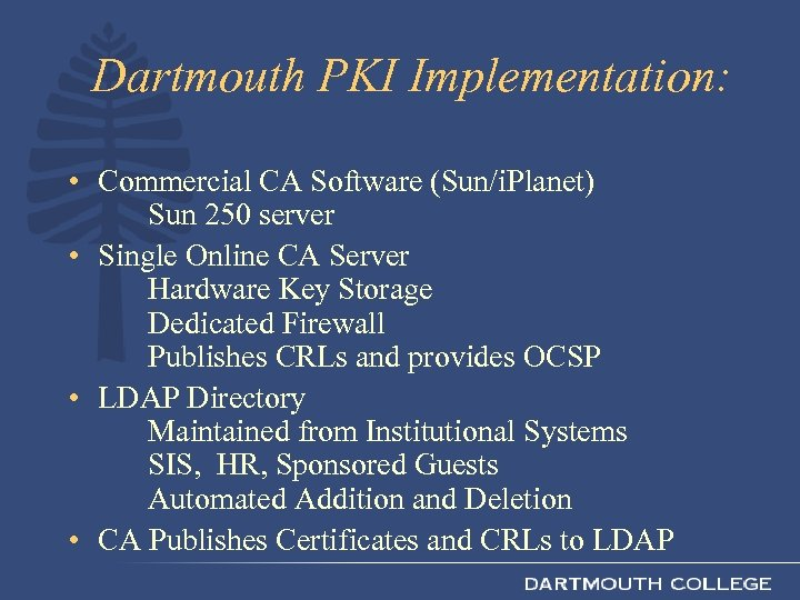 Dartmouth PKI Implementation: • Commercial CA Software (Sun/i. Planet) Sun 250 server • Single