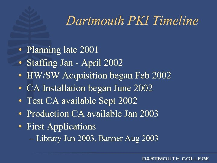 Dartmouth PKI Timeline • • Planning late 2001 Staffing Jan - April 2002 HW/SW