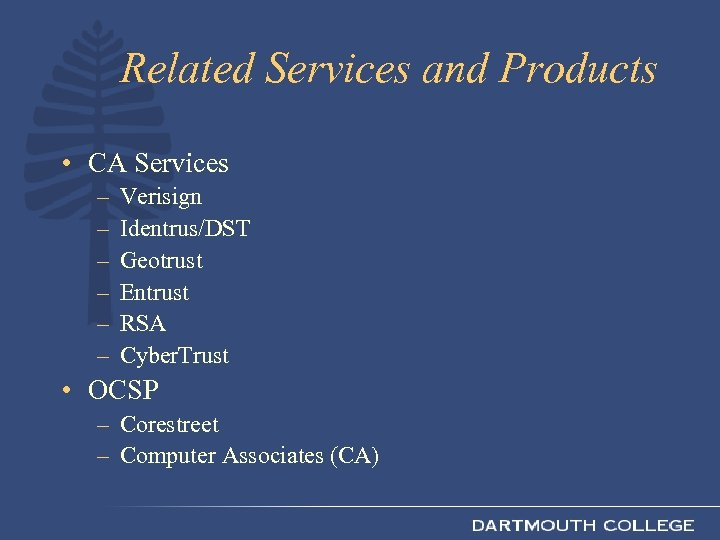 Related Services and Products • CA Services – – – Verisign Identrus/DST Geotrust Entrust