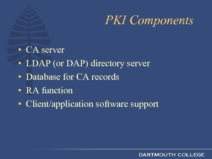 PKI Components • • • CA server LDAP (or DAP) directory server Database for