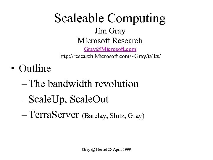 Scaleable Computing Jim Gray Microsoft Research Gray@Microsoft. com http: //research. Microsoft. com/~Gray/talks/ • Outline