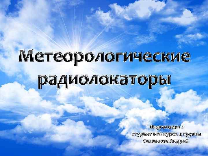 Метеорологические радиолокаторы Подготовил : студент 1 -го курса 4 группы Семенков Андрей