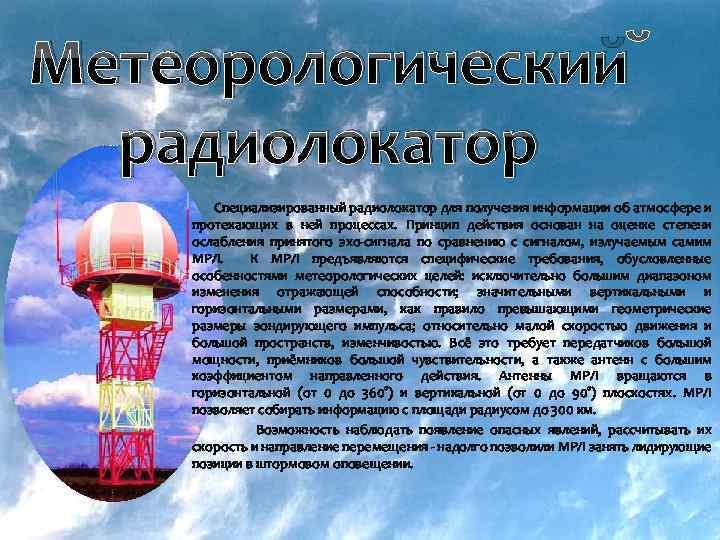 Метеорологический радиолокатор Специализированный радиолокатор для получения информации об атмосфере и протекающих в ней процессах.