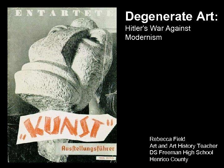 Degenerate Art: Hitler's War Against Modernism Rebecca Field Art and Art History Teacher DS