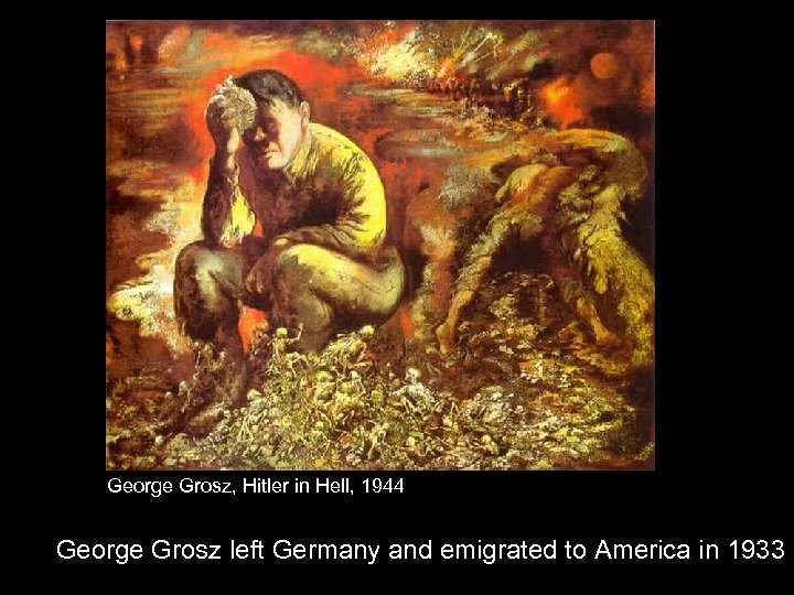 George Grosz, Hitler in Hell, 1944 George Grosz left Germany and emigrated to America