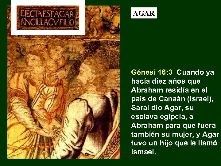 AGAR Génesi 16: 3 Cuando ya hacía diez años que Abraham residía en el