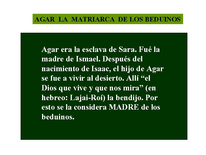 AGAR LA MATRIARCA DE LOS BEDUINOS Agar era la esclava de Sara. Fué la