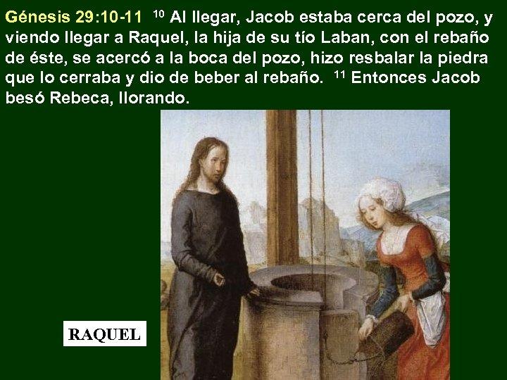 Génesis 29: 10 -11 10 Al llegar, Jacob estaba cerca del pozo, y viendo