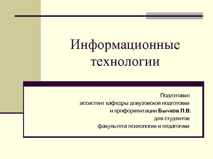 Информационные технологии Подготовил ассистент кафедры довузовской подготовки и профориентации Бычков П. В. для студентов