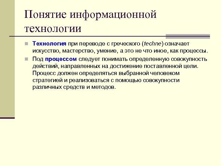 Понятие информационной технологии n Технология при переводе с греческого (techne) означает искусство, мастерство, умение,