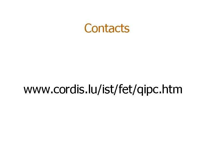 Contacts www. cordis. lu/ist/fet/qipc. htm