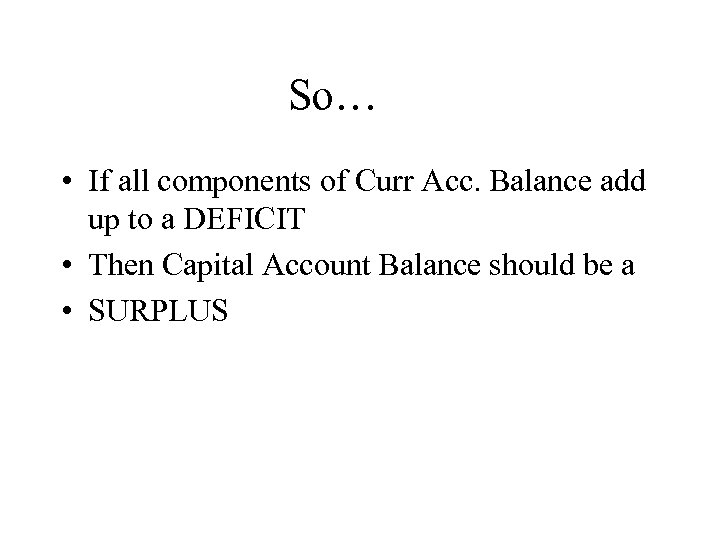 So… • If all components of Curr Acc. Balance add up to a DEFICIT