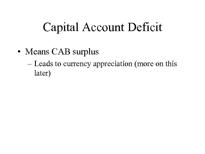 Capital Account Deficit • Means CAB surplus – Leads to currency appreciation (more on