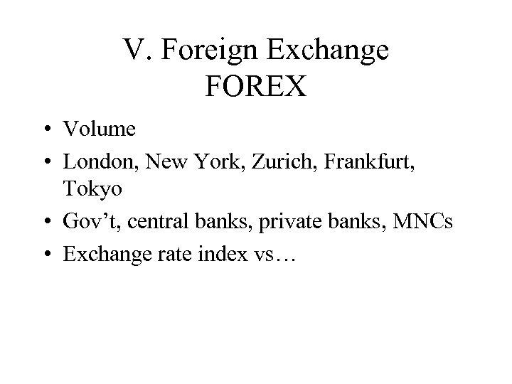 V. Foreign Exchange FOREX • Volume • London, New York, Zurich, Frankfurt, Tokyo •
