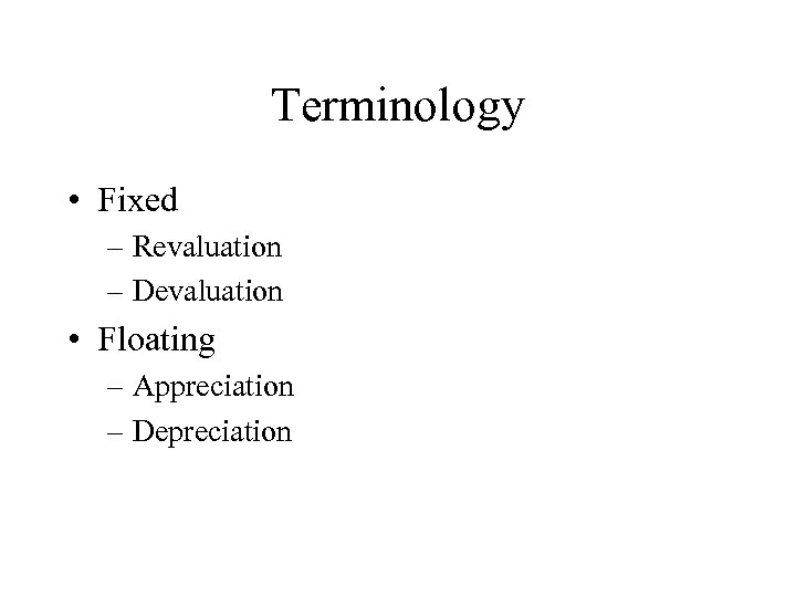 Terminology • Fixed – Revaluation – Devaluation • Floating – Appreciation – Depreciation