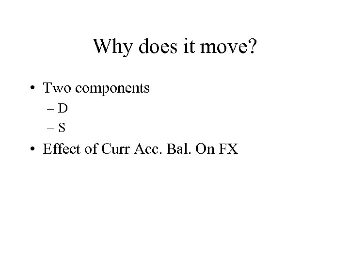 Why does it move? • Two components –D –S • Effect of Curr Acc.
