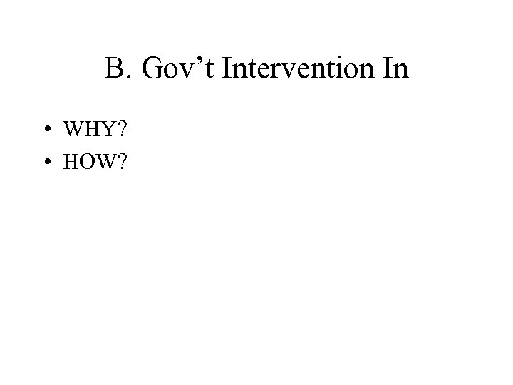 B. Gov't Intervention In • WHY? • HOW?