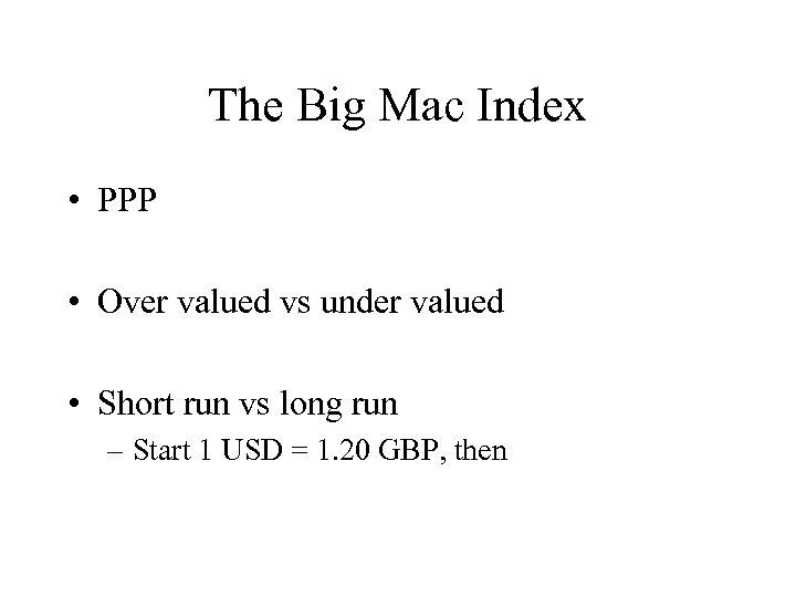 The Big Mac Index • PPP • Over valued vs under valued • Short