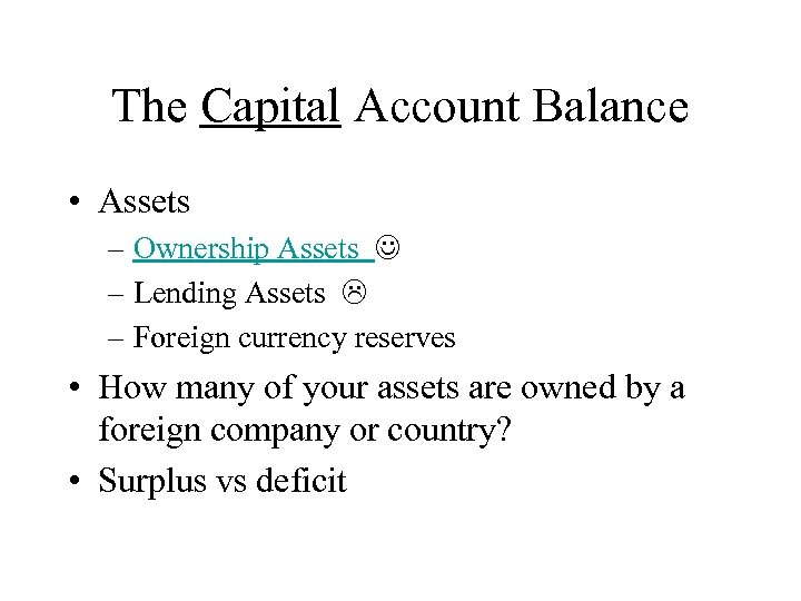 The Capital Account Balance • Assets – Ownership Assets – Lending Assets – Foreign