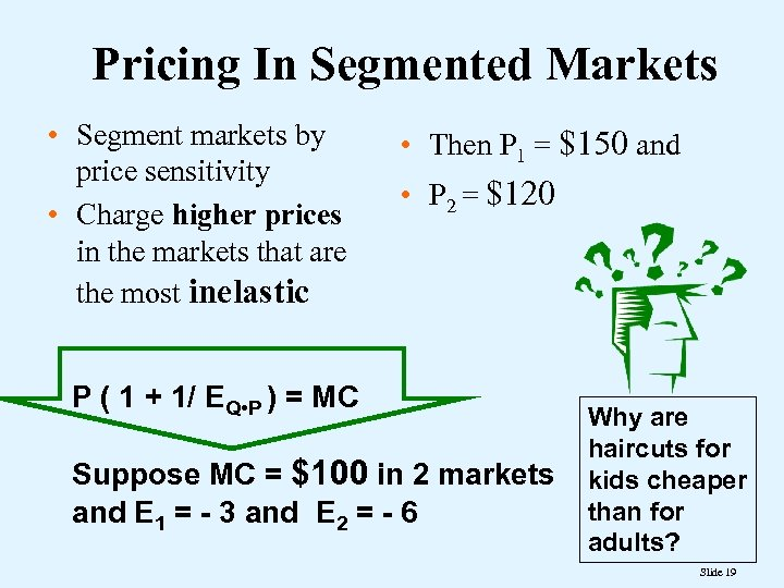 Pricing In Segmented Markets • Segment markets by price sensitivity • Charge higher prices