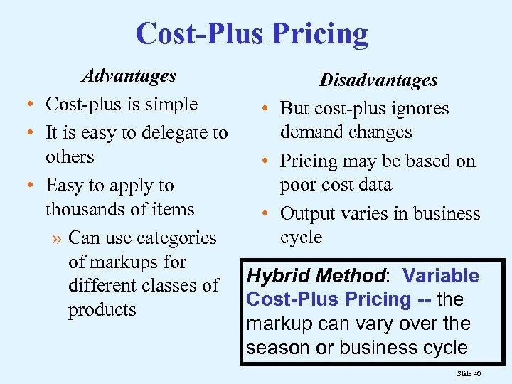 Cost-Plus Pricing Advantages Disadvantages • Cost-plus is simple • But cost-plus ignores demand changes
